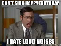 Loud Noises Meme - don t sing happy birthday i hate loud noises loud noisess meme