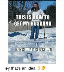 Shoveling Snow Meme - this is how to get my husband to shovel the snow hey that s an