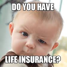 Insurance Meme - meme creator do you have life insurance meme generator at