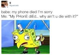 Phone Died Meme - babe my phone died i m sorry me my phone died why ain t u die
