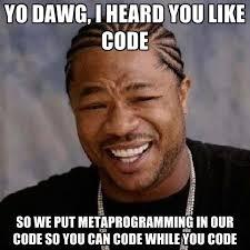 Code Meme - yo dawg i heard you like code so we put metaprogramming in our code