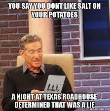 Roadhouse Meme - you say you dont like salt on your potatoes a night at texas