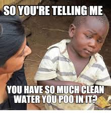 Poo Meme - so youre telling me you have so much clean water you poo in it memes