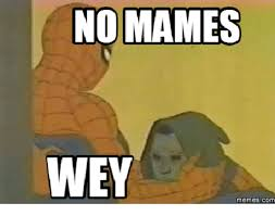 Uhhh Meme - no mames wey memes com mame meme on me me