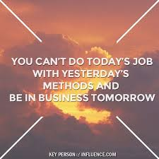 today s you can t do today s job with yesterdays methods and be in