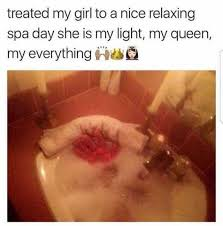 My Girl Memes - dopl3r com memes treated my girl to a nice relaxing spa day