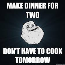 How To Make A Meme With Two Pictures - make dinner for two don t have to cook tomorrow forever alone