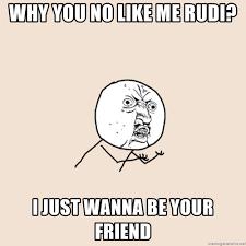 Why You No Meme Generator - why you no like me rudi i just wanna be your friend y u no