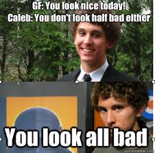 Caleb Meme - gf you look nice today caleb you don t look half bad either you