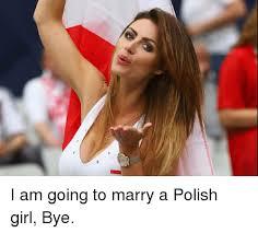 Girl Bye Meme - i am going to marry a polish girl bye meme on me me