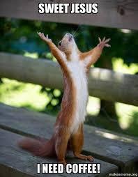 Sweet Jesus Meme - sweet jesus i need coffee happy squirrel make a meme