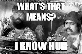 Cheech And Chong Memes - what s that means i know huh cheech and chong quickmeme