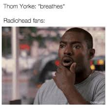Thom Yorke Meme - thom yorke breathes radiohead fan s dankland dank meme on me me