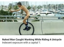 Unicycle Meme - naked man caught wanking while riding a unicycle indecent exposure