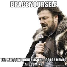 Doctor Memes - brace yourself the malcolm tucker as the doctor memes are coming