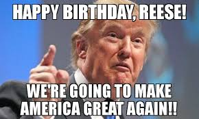 Reese Meme - happy birthday reese we re going to make america great again
