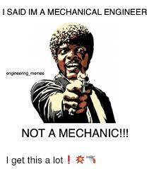 Mechanical Engineer Meme - i said im a mechanical engineer engineering memes not a mechanic