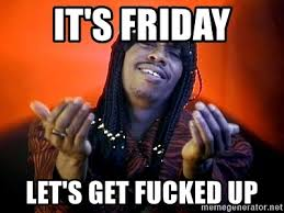 Lets Get Fucked Up Meme - it s friday let s get fucked up rick james its friday meme generator