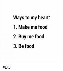 Buy All The Food Meme - ways to my heart 1 make me food 2 buy me food 3 be food dc meme