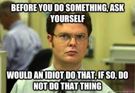 Idiot Meme - before you do something ask yourself would an idiot do that if