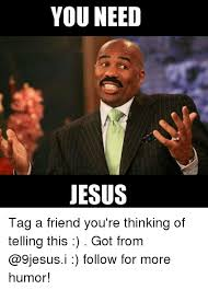 Need Jesus Meme - you need jesus tag a friend you re thinking of telling this got