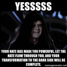 Let The Hate Flow Through You Meme - yesssss your hate has made you powerful let the hate flow through