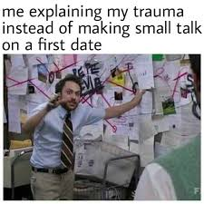 Small Talk Meme - me explaining my trauma instead of making small talk on a first