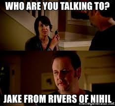 Who You Talking To Meme - who are you talking to jake from rivers of nihil jake from state
