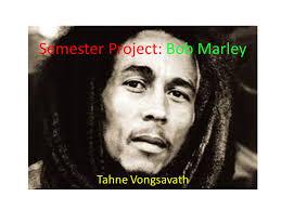 bob marley history biography semester project bob marley tahne vongsavath contents a history of