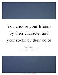 you choose your friends by their character and your socks by