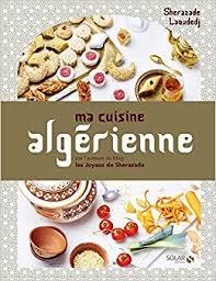 cuisine alg駻ienne ma cuisine algérienne amazon co uk sherazade laoudedj alexia