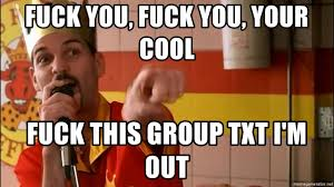 Half Baked Meme - fuck you fuck you your cool fuck this group txt i m out half