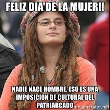 Dia De La Mujer Meme - feliz dia de la mujer nadie nace hombre eso es una imposicion de