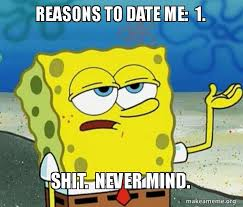 Reasons To Date Me Meme - reasons to date me 1 shit never mind make a meme