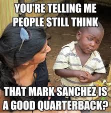 Mark Sanchez Memes - you re telling me people still think that mark sanchez is a good
