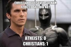 Anti Atheist Meme - christian bale saved gotham atheist bale did not atheists 0