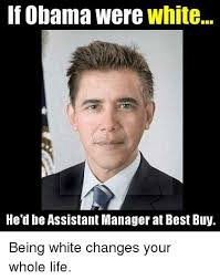 Buy Meme - if obama were white he d be assistant manager at best buy being