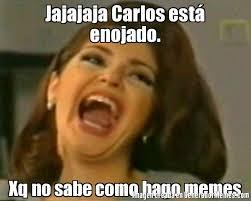 Carlos Meme - jajajaja carlos est enojado xq no sabe como hago memes meme de
