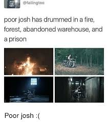 R18 Memes - rok ingtoo r18 poor josh has drummed in a fire forest abandoned