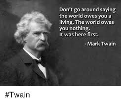 Mark Twain Memes - don t go around saying the world owes you a living the world owes