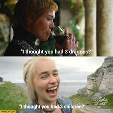 Cersei Lannister Meme - i thought you had 3 dragons i thought you had 3 children khaleesi