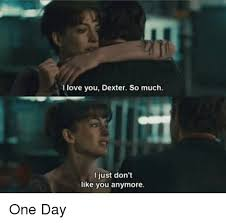 one day film dexter love you dexter so much i just don t like you anymore one day meme