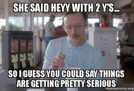 Heyyy Meme - she said heyy with 2 y s so i guess you could say things are