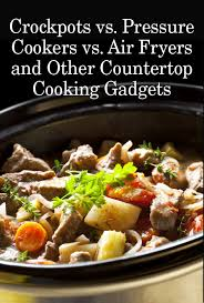 crockpots vs pressure cookers vs air fryers and other countertop