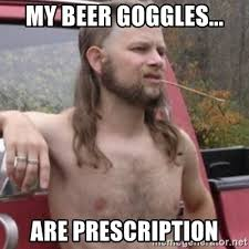 Beer Goggles Meme - my beer goggles are prescription stereotypical redneck meme