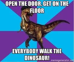 Walk The Dinosaur Meme - open the door get on the floor everybody walk the dinosaur
