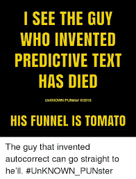 Autocorrect Meme - i see the guy who invented predictive text has died unknown punster