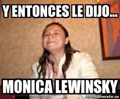 Monica Lewinsky Meme - meme personalizado y entonces le dijo monica lewinsky 1479550