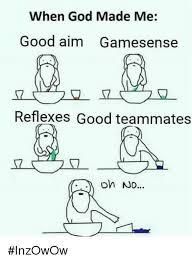 When God Made Me Meme - when god made me good aim gamesense reflexes good teammates inzowow