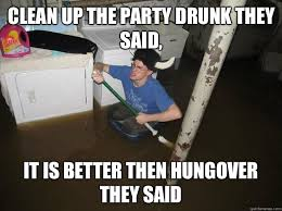 Clean Up Meme - clean up the party drunk they said it is better then hungover